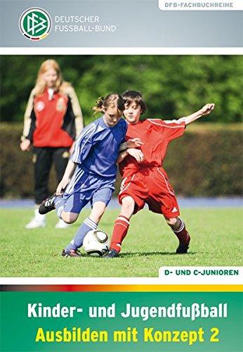 Kinder- und Jugendfußball - Ausbilden mit Konzept 2: D- und C-Junioren (DFB-Fachbuchreihe) (Deutsch 2 Lehrbuch)