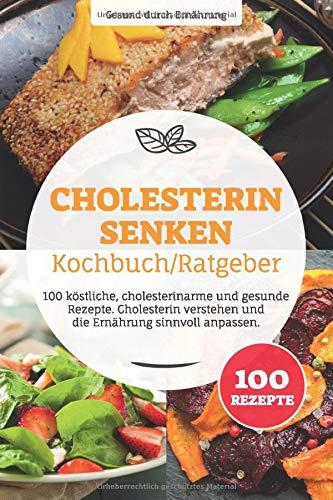 Cholesterin senken Kochbuch/ Ratgeber: 100 köstliche, cholesterinarme und gesunde Rezepte. Cholesterin verstehen und die Ernährung sinnvoll anpassen.