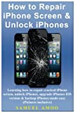How to Repair iPhone Screen & Unlock iPhones: Learning how to repair cracked iPhone screen, unlock iPhones, upgrade iPhones iOS version & backup iPhones made easy (Pictures inclusive)