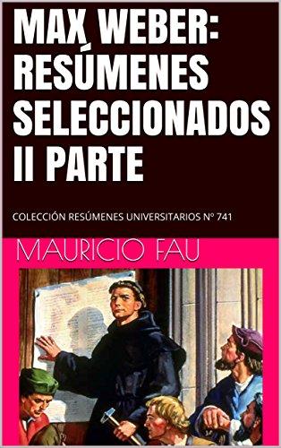 MAX WEBER: RESÚMENES SELECCIONADOS II PARTE: COLECCIÓN RESÚMENES UNIVERSITARIOS Nº 741 por Mauricio Fau