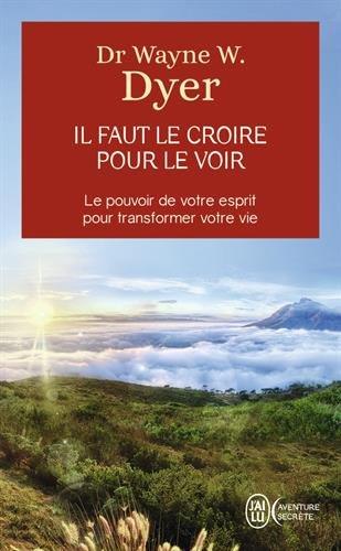Il faut le croire pour le voir - Ouvrez votre esprit aux miracles et créez une nouvelle réalité par Dr Wayne W. Dyer