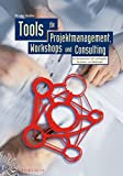 Tools für Projektmanagement, Workshops und Consulting. Ein Kompendium der wichtigsten Techniken und Methoden