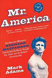 Mr. America: How Muscular Millionaire Bernarr Macfadden Transformed the Nation Through Sex, Salad, and the Ultimate Starvation Diet by Mark Adams (2010-02-09)