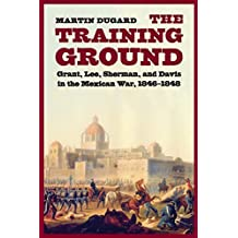 The Training Ground: Grant, Lee, Sherman, and Davis in the Mexican War, 1846-1848 by Martin Dugard (2009-12-01)