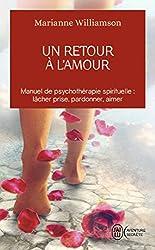 Un retour à l'amour : manuel de psychothérapie spirituelle : lacher prise,pardonner,aimer.