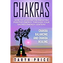 Chakras:Chakra Balancing and Chakra Healing: 'How To' Lessons on Radiating Positive Energy Through Your Sacred Energy Centers (Radiate Energy, Chakra Clearing) (English Edition)