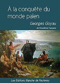 À la conquête du monde païen par Georges Goyau