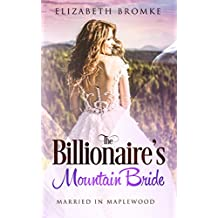 The Billionaire's Mountain Bride: Married in Maplewood (Maplewood Sisters Book 5) (English Edition)