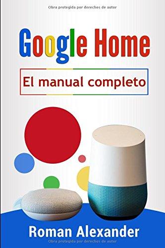 Google Home - el manual completo: La guía para utilizar Google Home de manera más eficaz (Sistema Smart Home) por Roman Alexander