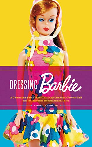 Arten Von Barbie Kostüm - Dressing Barbie: A Celebration of the Clothes That Made America's Favorite Doll and the Incredible Woman Behind Them (English Edition)