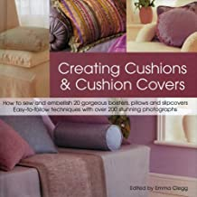 Creating Cushions and Cushion Covers: How to Sew and Embellish 15 Gorgeous Bolsters, Pillows and Slipcovers - Easy Techniques with 100 Photographs and Artworks