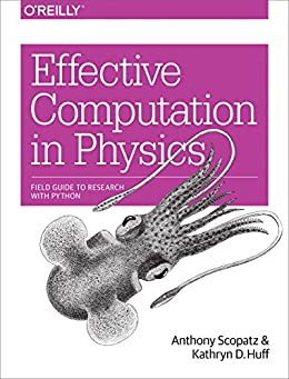 Effective Computation in Physics: Field Guide to Research with Python by [Scopatz, Anthony, Huff, Kathryn D.]