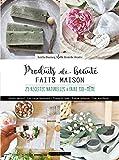 Produits de beauté faits maison - 20 recettes naturelles à faire soi-même