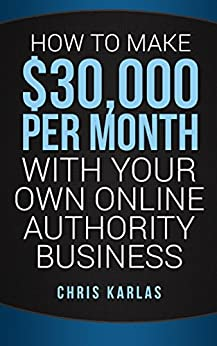 How to Make $30,000 Per Month With Your Own Online Authority Business: Make Money Online with The Only Method that Actually Works by [Karlas, Chris]