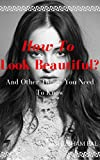 How To Look Beautiful?: And Other Things You Need To Know