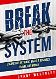 Break The System: Escape the Rat Race, Start a Business, Travel the World