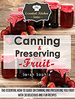 Canning & Preserving Fruit: The Essential How-To Guide on Canning and Preserving Your Fruit With 30 Delicious and Fun Recipes (The Essential Kitchen Series Book 40) (English Edition) par [Sophia, Sarah]