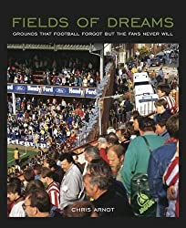 Fields of Dreams: Grounds That Football Forgot But the Fans Never Will by Chris Arnot (2012-11-08)