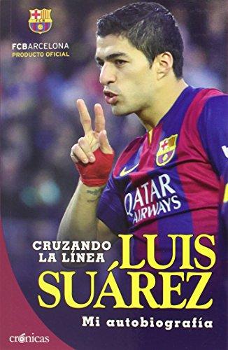 Cruzando la línea: Luis Suárez. Mi autobiografía (Crónicas) por Luis Suárez Díaz