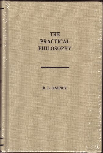 The Practical Philosophy: Being the Philosophy of the Feelings, of the Will, and of the Con-Science, With the Ascertainment of Practicular Rights and Duties by R. L. Dabney (1998-12-01)