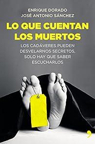Lo que cuentan los muertos: Los cadáveres pueden desvelarnos secretos; solo hay que saber escucharlos par José Antonio Sánchez