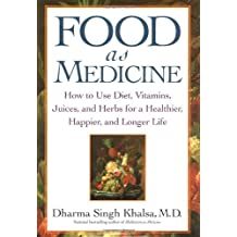 Food As Medicine: How to Use Diet, Vitamins, Juices, and Herbs for a Healthier, Happier, and Longer Life: How to Use Diet, Vitamins, Juices and Herbs for Healthier , Happier and Longer Life