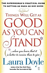 Things Will Get as Good as You Can Stand: (. . . When you learn that it is better to receive than to give) The Superwoman's Practical Guide to Getting as Much as She Gives by Laura Doyle (2004-04-06)