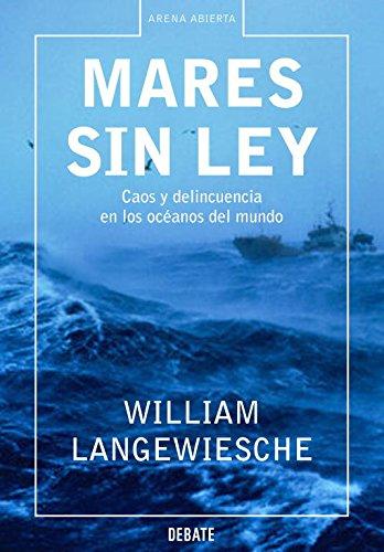 Mares sin ley: Caos y delincuencia en los océanos del mundo (Arena Abierta) por William Langewiesche