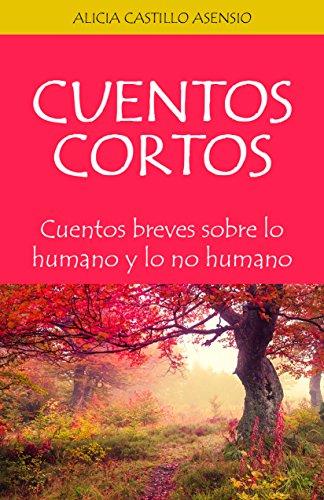 Cuentos Cortos: Cuentos breves sobre lo humano y lo no humano por Alicia Castillo Asensio
