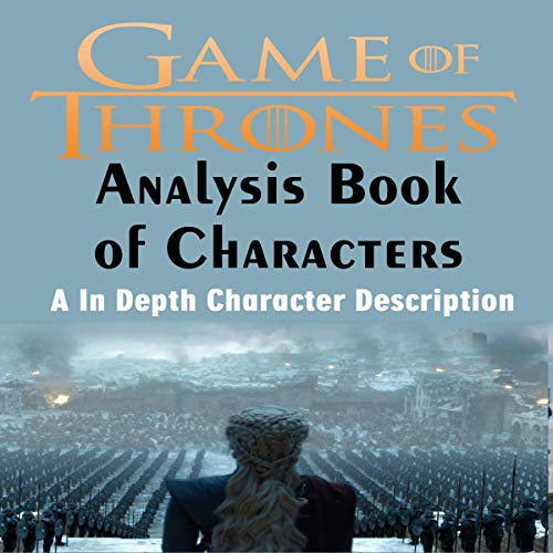 Game of Thrones Analysis: Book of Characters: A in Depth Character Description
