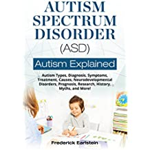 Autism Spectrum Disorder (ASD): Autism Types, Diagnosis, Symptoms, Treatment, Causes, Neurodevelopmental Disorders, Prognosis, Research, History, Myths, and More! Autism Explained