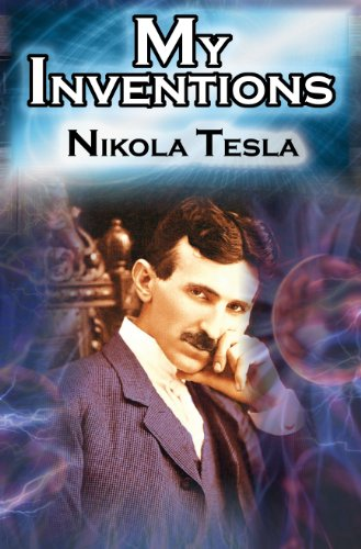 My Inventions: The Autobiography of Inventor Nikola Tesla from the Pages of Electrical Experimenter