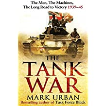 The Tank War: The Men, the Machines and the Long Road to Victory by Mark Urban (2013-04-25)