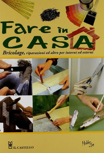 Fare in casa. Bricolage, riparazioni ed altro per interni ed esterni. Ediz. illustrata (Vivere la casa)