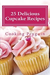 25 Delicious Cupcake Recipes: Delicious and Easy Cupcake Recipes for Every Occasion by Cooking Penguin (2013-02-14)