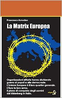La Matrix Europea: Il piano di conquista degli uomini del Bilderberg in Italia di [Amodeo, Francesco]
