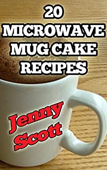 20 Microwave Mug Cake Recipes: Perfect for that sweet craving when you only have a few minutes! (English Edition) von [Scott, Jenny]