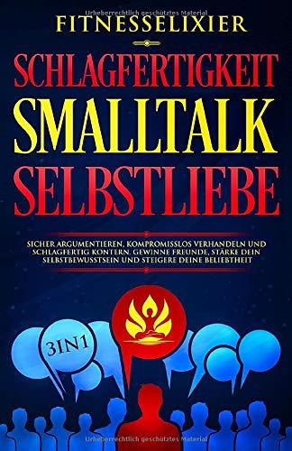 Schlagfertigkeit - Smalltalk - Selbstliebe: Sicher argumentieren, kompromisslos verhandeln und schlagfertig kontern. Gewinne Freunde, stärke dein Selbstbewusstsein und steigere deine Beliebtheit. 3in1
