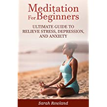 Meditation for Beginners: Ultimate Guide to Relieve Stress, Depression and Anxiety (Meditation, Mindfulness, Stress Management, Inner Balance, Peace, Tranquility, Happiness) (English Edition)
