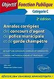 Annales corrigées des concours d'agent de police municipale et de garde champêtre. Catégorie C - 2e édition...