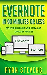 Evernote In 90 Minutes Or Less: Declutter and organize your life by going completely paperless (Life Hacks Book 1)