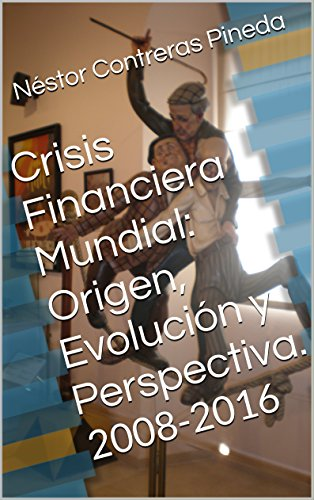 Crisis Financiera Mundial: Origen, Evolución y Perspectiva.: 2008-2016 (Colección Postmodernidad nº 3) por Néstor Contreras Pineda