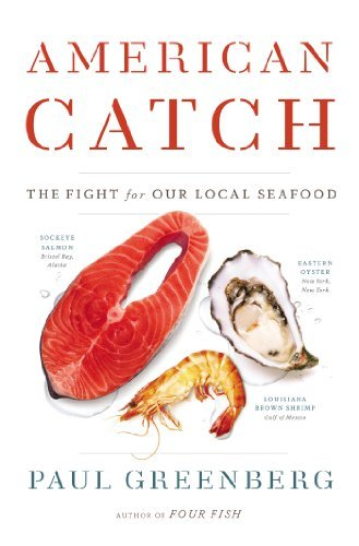 American Catch: The Fight for Our Local Seafood: Written by Paul Greenberg, 2014 Edition, Publisher: Penguin Press [Hardcover]