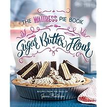 Sugar, Butter, Flour: The Waitress Pie Book