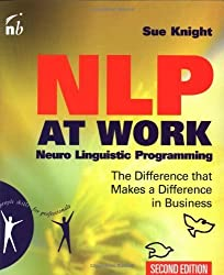 NLP at Work, Second Edition: Neuro Linguistic Programming, The Difference That Makes a Difference in Business (People Skills for Professionals) by Sue Knight (2002-04-09)