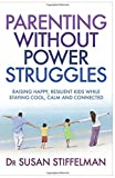 Parenting Without Power Struggles: Raising Joyful, Resilient Kids While Staying Cool, Calm and Collected