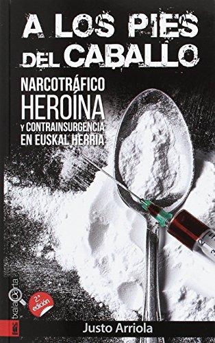 A LOS PIES DEL CABALLO: Narcotráfico, heroína y contrainsurgencia en Euskal Herria (ORREAGA) por JUSTO ARRIOLA ETXANIZ
