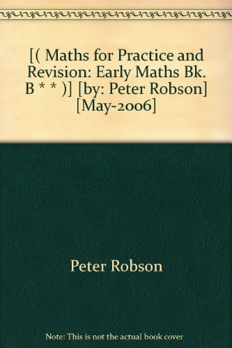 [( Maths for Practice and Revision: Early Maths Bk. B * * )] [by: Peter Robson] [May-2006]