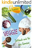 Veggie - schlank und fit mit Gemüse: Lecker essen und abnehmen mit Clean eating und glutenfrei