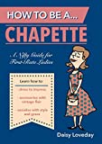 How to Be a...Chapette: A Nifty Guide for First-Rate Ladies